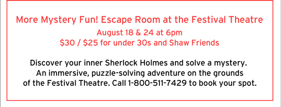 More Mystery Fun! Escape Room at the Festival Theatre                             August 18 and 24 at 6pm $30 / $25 for under 30s and Shaw Friends. Discover your inner Sherlock Holmes and solve a mystery. An immersive, puzzle-solving adventure on the groundsof the Festival Theatre. Call 1-800-511-7429 to book your spot.