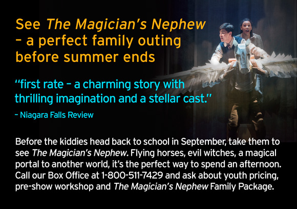 See The Magician's Nephew – a perfect family outing before summer ends. See The Magician's Nephew – a perfect family outing before summer ends. Before the kiddies head back to school in September, take them to see The Magician's Nephew. Flying horses, evil witches, a magical portal to another world, it's the perfect way to spend an afternoon. Call our Box Office at 1-800-511-7429 and ask about youth pricing,pre-show workshop and The Magician's Nephew Family Package.