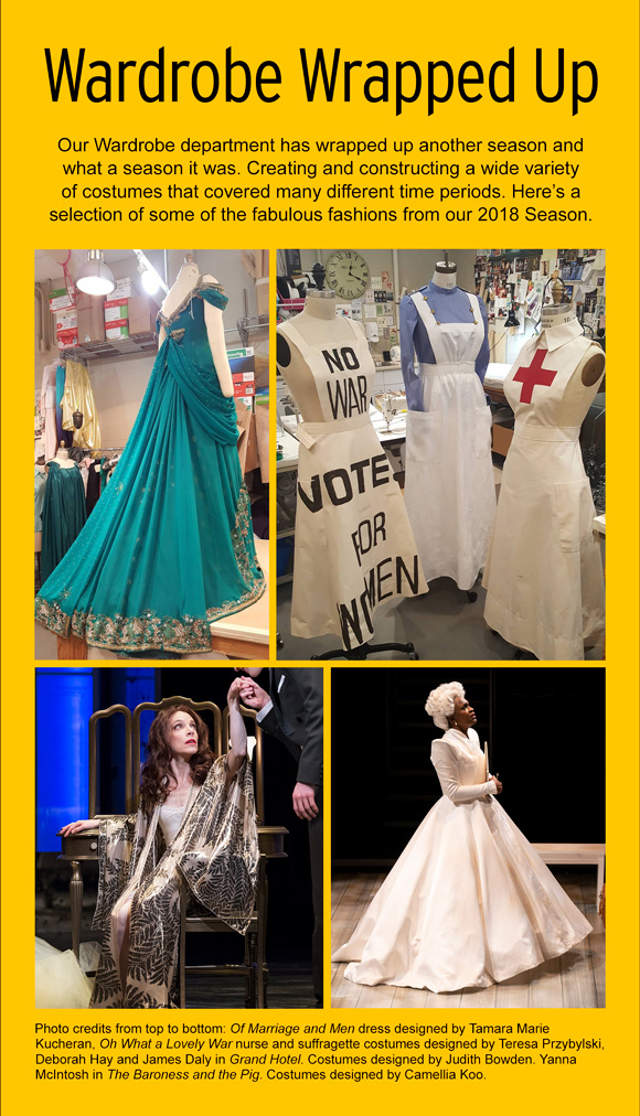 Wardrobe Wrapped. Our wardrobe department has wrapped up another season and what a season it was. Creating and constructing a wide varietyof costumes that covered many different time periods. Here's a selection of some of the fabulous fashions from our 2018 Season. Photo credits from top to bottom: Of Marriage and Men dress designed by Tamara Marie Kucheran, Oh What a Lovely War nurse and suffragette costumes designed by Teresa Przybylski, Deborah Hay and James Daly in Grand Hotel. Costumes designed by Judith Bowden. Yanna McIntosh in The Baroness and the Pig. Costumes designed by Camellia Koo.