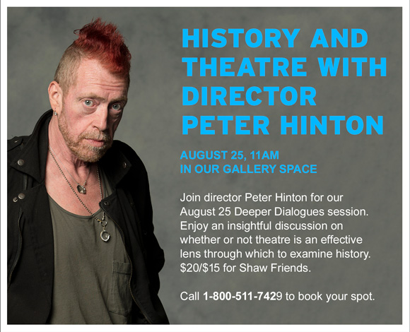 http://www.shawfest.com/beyond-the-stage/all/#deeper-dialogues-history. August 25, 11AM in our Gallery Space. Join director Peter Hinton for our August 25 Deeper Dialogues session. Enjoy an insightful discussion on whether or not theatre is an effective lens through which to examine history. $20/$15 for Shaw Friends. Call 1-800-511-7429 to book your spot.