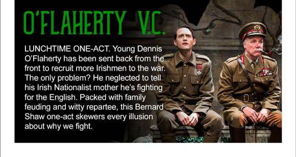 O'Flaherty V.C. LUNCHTIME ONE-ACT. Young Dennis O'Flaherty has been sent back from the front to recruit more Irishmen to the war. The only problem? He neglected to tell his Irish Nationalist mother he's fighting for the English. Packed with family feuding and witty repartee, this Bernard Shaw one-act skewers every illusion about why we fight.