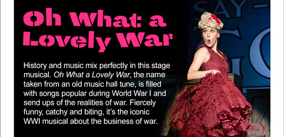 Oh What a Lovely War. History and music mix perfectly in this stage musical. Oh What a Lovely War, the name taken from an old music hall tune, is filled with songs popular during World War I and send ups of the realities of war. Fiercely funny, catchy and biting, it's the iconic WWI musical about the business of war.