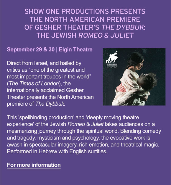 """how One Productions presents the North American Premiere of Gesher Theater's The Dybbuk: The Jewish Romeo & Juliet. September 29 & 30   Elgin Theatre. Direct from Israel, and hailed by critics as """"one of the greatest and most important troupes in the world"""" (The Times of London), the internationally acclaimed Gesher Theater presents the North American premiere of The Dybbuk. This 'spellbinding production' and 'deeply moving theatre experience' of the Jewish Romeo & Juliet takes audiences on a mesmerizing journey through the spiritual world. Blending comedy and tragedy, mysticism and psychology, the evocative work is awash in spectacular imagery, rich emotion, and theatrical magic. Performed in Hebrew with English surtitles. For more information."""