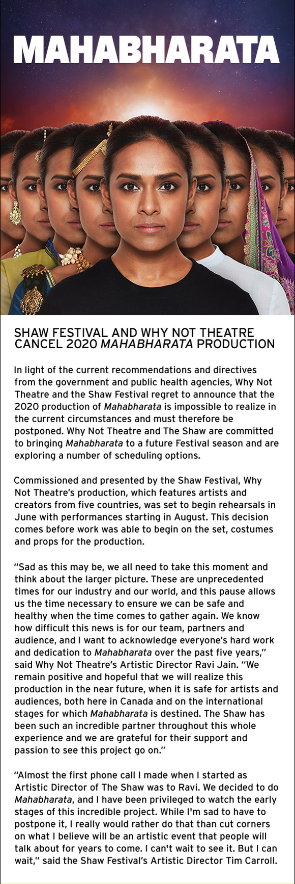 In light of the current recommendations and directives from the government and public health agencies, Why Not Theatre and the Shaw Festival regret to announce that the 2020 production of Mahabharata is impossible to realize in the current circumstances and must therefore be postponed. Why Not Theatre and The Shaw are committed to bringing Mahabharata to a future Festival season and are exploring a number of scheduling options.