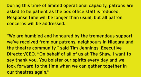 """During this time of limited operational capacity, patrons are asked to be patient as the box office staff is reduced. Response time will be longer than usual, but all patron concerns will be addressed.  """"We are humbled and honoured by the tremendous support we've received from our patrons, neighbours in Niagara and the theatre community,"""" said Tim Jennings, Executive Director/CEO. """"On behalf of all of us at The Shaw, I want to say thank you. You bolster our spirits every day and we look forward to the time when we can gather together in our theatres again."""""""