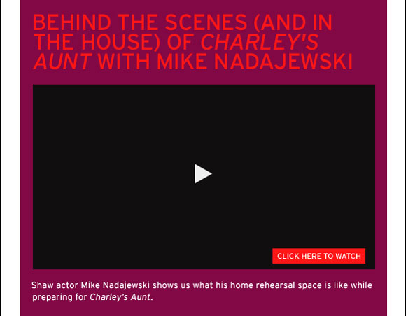 Behind the Scenes (and in the house) of Charley's Aunt with Mike Nadajewski. Click here to watch. Shaw actor Mike Nadajewski shows us what his home rehearsal space is like while preparing for Charley's Aunt.